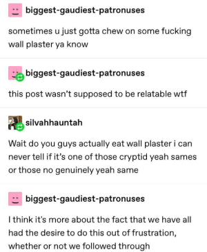 Fucking, Tumblr, and Wtf: biggest-gaudiest-patronuses  sometimes u just gotta chew on some fucking  wall plaster ya know  biggest-gaudiest-patronuses  this post wasn't supposed to be relatable wtf  silvahhauntah  Wait do you guys actually eat wall plaster i can  never tell if it's one of those cryptid yeah sames  or those no genuinely yeah same  biggest-gaudiest-patronuses  I think it's more about the fact that we have all  had the desire to do this out of frustration,  whether or not we followed through It Doesn't Taste Good