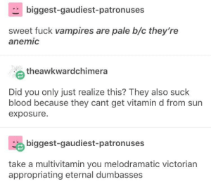 Halloween, Fuck, and Vitamin D: biggest-gaudiest-patronuses  sweet fuck vampires are pale b/c they're  anemi  e theawkwardchimera  Did you only just realize this? They also suck  blood because they cant get vitamin d from sun  exposure.  biggest-gaudiest-patronuses  take a multivitamin you melodramatic victorian  appropriating eternal dumbasses Halloween may be over but Day of the Dead isn't done yet