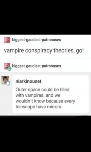 Conspiracy theories are a go!: biggest-gaudiest-patronuses  vampire conspiracy theories, go!  biggest-gaudiest-patronuses  niarkinounet  Outer space could be filled  with vampires, and we  wouldn't know because every  telescope have mirrors. Conspiracy theories are a go!