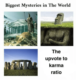 srsfunny:  The world may never know: Biggest Mysteries in The World  The  upvote to  karma  ratio srsfunny:  The world may never know