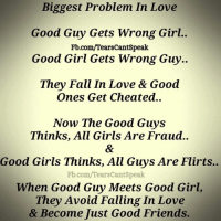 Fall, Friends, and Girls: Biggest Problem In Love  Good Guy Gets Wrong Girl..  Fb.com/TearsCantSpeak  Good Girl Gets Wrong Guy..  They Fall In Love & Good  Ones Get Cheated..  Now The Good Guys  Thinks, All Girls Are Fraud..  Good Girls Thinks, All Guys Are Flirts..  Fb.com/TearsCantspeak  When Good Guy Meets Good Girl,  They Avoid Falling In Love  & Become Just Good Friends.