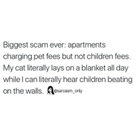 Children, Funny, and Lay's: Biggest scam ever: apartments  charging pet fees but not children fees.  My cat literally lays on a blanket all day  while l can literally hear children beating  on the walls. sarcasm onty SarcasmOnly