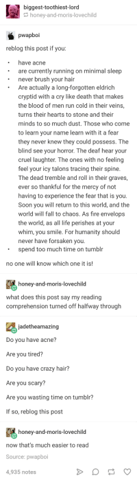 Crazy, Fall, and Fire: biggest-toothiest-lord  honey-and-moris-lovechild  pwapboi  reblog this post if you:  have acne  are currently running on minimal sleep  never brush your hair  Are actually a long-forgotten eldrich  cryptid with a cry like death that makes  the blood of men run cold in their veins,  turns their hearts to stone and their  minds to so much dust. Those who come  to learn your name learn with it a fear  they never knew they could possess. The  bl r  lind see your horror. The deaf hear you  cruel laughter. The ones with no feeling  feel your icy talons tracing their spine.  The dead tremble and roll in their graves,  ever so thankful for the mercy of not  having to experience the fear that is you.  Soon you will return to this world, and the  world will fall to chaos. As fire envelops  the world, as all life perishes at your  whim, you smile. For humanity should  never have forsaken you.  spend too much time on tumblr  no one will know which one it is!  honey-and-moris-lovechild  what does this post say my reading  comprehension turned off halfway through  jadetheamazing  Do you have acne?  Are you tired?  Do you have crazy hair?  Are you scary?  Are you wasting time on tumblr?  If so, reblog this post  honey-and-moris-lovechild  now that's much easier to read  Source: pwapboi  4,935 notes