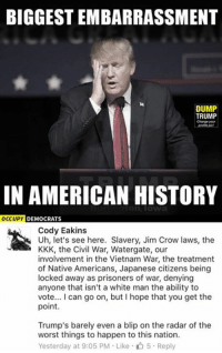 (GC): BIGGESTEMBARRASSMENT  DUMP  TRUMP  IN AMERICAN HISTORY  DEMOCRATS  OCCUPY  Cody Eakins  Uh, let's see here. Slavery, Jim Crow laws, the  KKK, the Civil War, Watergate, our  involvement in the Vietnam War, the treatment  of Native Americans, Japanese citizens being  locked away as prisoners of war, denying  anyone that isn't a white man the ability to  vote... can go on, but hope that you get the  point.  Trump's barely even a blip on the radar of the  worst things to happen to this nation.  Yesterday at 9:05 PM Like 5 Reply (GC)