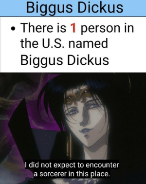 Ho Lee Fuk: Biggus Dickus  There is 1 person in  the U.S. named  Biggus Dickus  I did not expect to encounter  a sorcerer in this place. Ho Lee Fuk