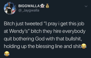 """Bitch, Dank, and God: BIGGWALLA  @_Jaygwalla  Bitch just tweeted """" pray i get this job  at Wendy's"""" bitch they hire everybody  quit bothering God with that bullshit,  holding up the blessing line and shit NEXT 🗣🗣 by ebon94 MORE MEMES"""