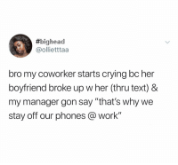"Crying, Work, and Text: bighead  @ollietttaa  bro my coworker starts crying bc her  boyfriend broke up w her (thru text) &  my manager gon say ""that's why we  stay off our phones @work"" (@ship)"