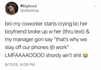 "Crying, Savage, and Shit:  #bighead  @ollietttaa  bro my coworker starts crying bc her  boyfriend broke up w her (thru text) &  my manager gon say ""that's why we  stay off our phones work""  LMFAAAAOOOO shordy ain't shit  8/13/18, 9:09 PM Manager a savage😩😂💀 https://t.co/HLvXsyF79k"