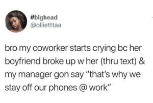 "Chill, Crying, and Dank:  #bighead  @ollietttaa  bro my coworker starts crying bc her  boyfriend broke up w her (thru text) &  my manager gon say ""that's why we  stay off our phones @work"" Damn the manager got no chill. by amfailingatlife MORE MEMES"