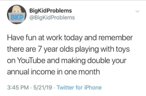 Uplifting start to my Friday: BigKidProblems  ВКР) @BigKidProblems  Have fun at work today and remember  there are 7 year olds playing with toys  on YouTube and making double your  annual income in one month  3:45 PM 5/21/19 Twitter for iPhone Uplifting start to my Friday