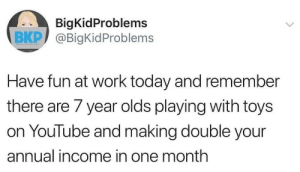 Annual: BigKidProblems  BKP @BigKid Problems  ВКР/  Have fun at work today and remember  there are 7 year olds playing with toys  on YouTube and making double your  annual income in one month  >