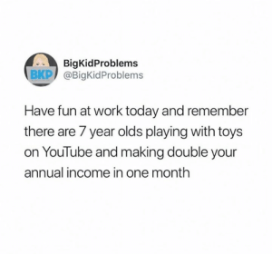 Monday motivation! 🙌  (via Twitter.com/BigKidProblems): BigKidProblems  BKP @BigKidProblems  Have fun at work today and remember  there are 7 year olds playing with toys  on YouTube and making double your  annual income in one month Monday motivation! 🙌  (via Twitter.com/BigKidProblems)