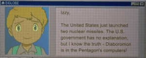 cynical-werewolf: mastergir: imagine this popping up on your computer : BIGLOB  BIGLOBE  izzy.  The United States just launched  two nuclear missiles. The U.S  government has no explanation,  but I know the truth-Diaboromon  is in the Pentagon's computers cynical-werewolf: mastergir: imagine this popping up on your computer