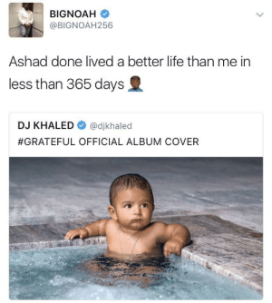 To the max: @BIGNOAH256  Ashad done lived a better life than me in  less than 365 days  DJ KHALED @djkhaled  #GRATEFUL OFFICIAL ALBUM COVER To the max