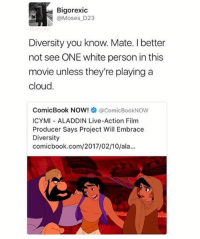 Aladdin, Memes, and 🤖: Bigorexic  oses D23  Diversity you know. Mate. I better  not see ONE white person in this  movie unless they're playing a  cloud.  ComicBook NOW!  acomicBookNow  ICYMI ALADDIN Live-Action Film  Producer Says Project Will Embrace  Diversity  comic book.com/2017/02/10/ala... 🗣🗣