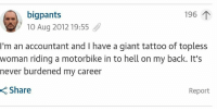 Giant, Tattoo, and Hell: bigpants  10 Aug 2012 19:55  196  I'm an accountant and I have a giant tattoo of topless  woman riding a motorbike in to hell on my back. It's  never burdened my career  Share  Report