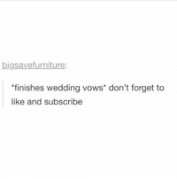 Memes, Wedding, and Sleep: bigsavefurniture:  finishes wedding vows don't forget to  like and subscribe its only like 9 but im ready to sleep