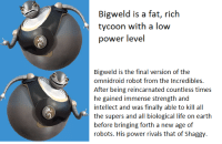 Power: Bigweld is a fat, rich  tycoon with a low  power level  Bigweld is the final version of the  omnidroid robot from the Incredibles.  After being reincarnated countless times  intellect and was finally able to kill all  the supers and all biological life on earth  before bringing forth a new age of  robots. His power rivals that of Shaggy
