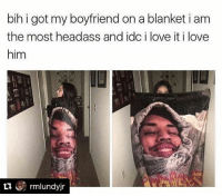 Memes, Boyfriend, and Headass: bih i got my boyfriend on a blanket i am  the most headass and idci love it i love  him  rmlundyjr 😂😂😂😂 this is the type of shit I be on but @staks.230 aint havin it. 😂😂😂 extra shepost♻♻ via @rmlundyjr