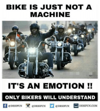 Memes, Sarcasm, and Bike: BIKE IS JUST NOT A  MACHINE  IT'S AN EMOTION  ONLY BIKERS WILL UNDERSTAND  @DESIFUN  @DESIFUN  @DESIFUN  DESIFUN COME Twitter: BLB247 Snapchat : BELIKEBRO.COM belikebro sarcasm meme Follow @be.like.bro