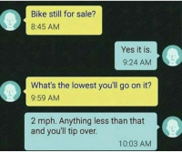 Memes, Bike, and 🤖: Bike still for sale?  8:45 AM  Yes it is.  9:24 AM  What's the lowest you'll go on it?  9:59 AM  2 mph. Anything less than that  and youll tip over.  10:03 AM