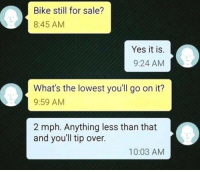 Af, Memes, and Http: Bike still for sale?  8:45 AM  Yes it is.  9:24 AM  What's the lowest you'll go on it?  9:59 AM  2 mph. Anything less than that  and you'll tip over.  10:03 AM 2mph? Impressive AF. via /r/memes http://bit.ly/2Fkmkl4