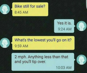 Bike, Yes, and Still: Bike still for sale?  8:45 AM  Yes it is.  9:24 AM  What's the lowest you'll go on it?  9:59 AM  2 mph. Anything less than that  and you'll tip over.  10:03 AM Selling a bike