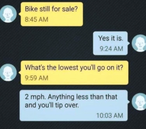 MeIRL, Bike, and Yes: Bike still for sale?  8:45 AM  Yes it is.  9:24 AM  What's the lowest you'll go on it?  9:59 AM  2 mph. Anything less than that  and you'll tip over.  10:03 AM meirl