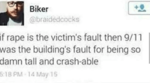 Oldie but a goodie: Biker  @braidedcocks  if rape is the victim's fault then 9/11  was the building's fault for being so  damn tall and crash-able  5:18 PM 14 May 15 Oldie but a goodie