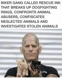 Don't judge a book by its cover 👍🏻: BIKER GANG CALLED RESCUE INK  THAT BREAKS UP DOGFIGHTING  RINGS, CONFRONTS ANIMAL  ABUSERS, CONFISCATES  NEGLECTED ANIMALS AND  INVESTIGATES STOLEN ANIMALS Don't judge a book by its cover 👍🏻