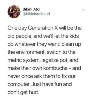 Twitter screenshots are not memes: Bikini Atol  @bikiniatolband  One day Generation X will be the  old people, and we'll let the kids  do whatever they want: clean up  the environment, switch to the  metric system, legalize pot, and  make their own kombucha and  never once ask them to fix our  computer. Just have fun and  don't get hurt. Twitter screenshots are not memes