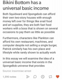 Fast Food, Food, and Money: Bikini Bottom has a  universal basic income  Both Squidward and Spongebob can afford  their own two-story houses with enough  money left over for things like snail food  and art supplies, they are both fast food  workers with a boss that is shown on several  occasions to pay them as little as possible  Furthermore, characters like Plankton can  afford his own restaurant, machines, and  computer despite not selling a single burger,  Patrick similarly has his own place and  lifestyle while rarely shown to actually work  In this essay we will examine the idea of a  universal basic income that exists in the  SpongeBob universe that provides  Source: insomniac-arrest  1,590 notes  D O