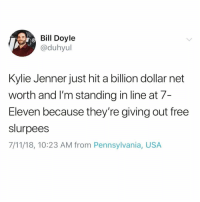 7/11, 7-Eleven, and Funny: Bil Doyle  @duhyul  Kylie Jenner just hit a billion dollar net  worth and l'm standing in line at 7-  Eleven because they're giving out free  slurpees  7/11/18, 10:23 AM from Pennsylvania, USA @vodkalana is a must follow 😭