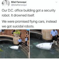Cars, Family, and Friends: Bilal Farooqui  @bilalfarooqui  Our D.C. office building got a security  robot. It drowned itself.  We were promised lying cars, instead  we got suicidal robots. Steve was such a good kid and spoke so proudly of his job to everyone. No one expected this at all. His friends and family are truly devastated. Please consider the comments a guest book to leave your messages of condolences for the family in this time of mourning.