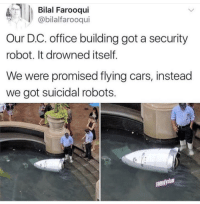 "Cars, Life, and Memes: Bilal Farooqui  @bilalfarooqui  Our D.C. office building got a security  robot. It drowned itself  We were promised flying cars, instead  we got suicidal robots.  comedyslam <p>Who said Robots do not have feelings? This one took his life in depression via /r/memes <a href=""https://ift.tt/2mE4z4U"">https://ift.tt/2mE4z4U</a></p>"