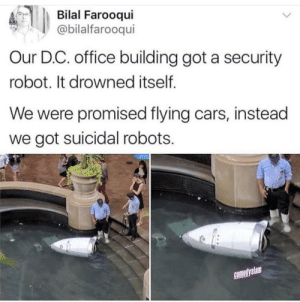 Cars, Office, and Got: Bilal Farooqui  @bilalfarooqui  Our D.C. office building got a security  robot. It drowned itself  We were promised flying cars, instead  we got suicidal robots.  comedyslam