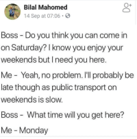 Memes, Yeah, and Best: Bilal Mahomed  14 Sep at 07:06.  Boss Do you think you can come in  on Saturday? I know you enjoy your  weekends but Ineed you here.  Me Yeah, no problem. I'll probably be  late though as public transport on  weekends is slow  Boss - What time will you get here?  Me Monday I know I say this a lot, but @BestMemes actually has the best memes 👌