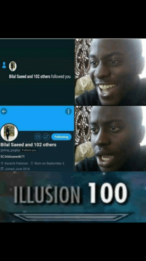 Heres a little lesson in trickery. But dont fiteeeeee via /r/memes https://ift.tt/2DwhhOd: Bilal Saeed and 102 others followed you  (Q Following  Bilal Saeed and 102 others  @Aray-paglay Follows you  SC:bilalsaeed671  e) Karachi Pakistan Born on September 2  Joined June 2016  ILLUSION 100 Heres a little lesson in trickery. But dont fiteeeeee via /r/memes https://ift.tt/2DwhhOd