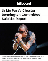 Funny, Meme, and Memes: bilboard  Linkin Park's Chester  Bennington Committed  Suicide: Report  Chester Bennington singer member of the band Linkin Park performs live on  stage at Autodromo de Interlagos on May 13, 2017 in Sao Paulo, Brazil  Mauricio Santana/Getty Images Not a meme, not a joke, not meant to be funny whatsoever. But Rest In Peace to Chester Bennington. Seriously one of my favorite singers. Music will not be the same. RIP 💔