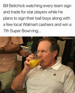 Bill Belichick, Memes, and Nfl: Bill Belichick watching every team sign  and trade for star players while he  plans to sign their ball boys along with  a few local Walmart cashiers and win a  7th Super Bowl ring.  @NFL MEMES