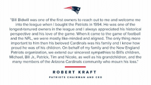 """RT @Patriots: Sending our sincerest sympathies to the @AZCardinals and the Bidwill Family. https://t.co/37k93j4R18: """"Bill Bidwill was one of the first owners to reach out to me and welcome me  into the league when I bought the Patriots in 1994. He was one of the  longest-tenured owners in the league and I always appreciated his historical  perspective and his love of the game. When it came to the game of football  and the NFL, we were mostly like-minded and aligned. The only thing more  important to him than his beloved Cardinals was his family and I know how  proud he was of his children. On behalf of my family and the New England  Patriots organization, we extend our sincerest sympathies to Bill's children,  Michael, Bill Jr., Patrick, Tim and Nicole, as well as his grandchildren, and the  many members of the Arizona Cardinals community who mourn his loss.""""  ROBERT KRAFT  PATRIO TS CHAIRMAN AND CEO RT @Patriots: Sending our sincerest sympathies to the @AZCardinals and the Bidwill Family. https://t.co/37k93j4R18"""