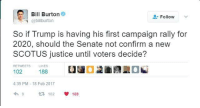Memes, Justice, and Trump: Bill Burton  Follow  @bill burton  So if Trump is having his first campaign rally for  2020, should the Senate not confirm a new  SCOTUS justice until voters decide?  RETWEETS LIKES  188  102  4:39 PM 18 Feb 2017  102 Seems legit.