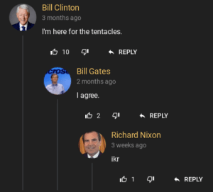 Bill Clinton, Bill Gates, and Nixon: Bill Clinton  3 months ago  I'm here for the tentacles.  10 1ם  REPLY  cros Bill Gates  2 months ago  I agree  I 2 I  REPLY  Richard Nixon  3 weeks ago  ikr  רקר 5ו  REPLY Does hanime count?