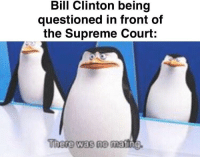 I did NOT! Oh hi Mark!: Bill Clinton being  questioned in front of  the Supreme Court:  There was no  matin I did NOT! Oh hi Mark!