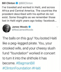 "(LC) Liz Churchill: Bill Clinton@BillClinton  I've traveled and worked in Haiti, and across  Africa and Central America. The countries the  president described with his epithet do not  exist. Some thoughts as we remember those  lost in Haiti eight years ago today: facebook...  James Woods  @RealJamesWoods  The balls on this guy! You looted Haiti  like a peg-legged pirate. You, your  crooked wife, and your cheesy slush  fund ""foundation"" worked in concert  to turn it into the shithole it has  become. (LC) Liz Churchill"