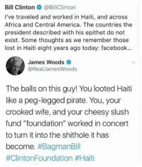 "😠: Bill Clinton@BillClinton  I've traveled and worked in Haiti, and across  Africa and Central America. The countries the  president described with his epithet do not  exist. Some thoughts as we remember those  lost in Haiti eight years ago today: facebook..  James Woods  @RealJamesWoods  The balls on this guy! You looted Haiti  like a peg-legged pirate. You, your  crooked wife, and your cheesy slush  fund ""foundation"" worked in concert  to turn it into the shithole it has  become. 😠"