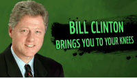 Bill Clinton: BILL CLINTON  BRINGS YOU TO YOUR KNEES