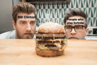 Sometimes it do be like that: Bill Clinton  eople who  play fortnite  Not having sexual  relations with a  woman Sometimes it do be like that