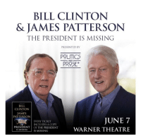 Bill Clinton: BILL CLINTON  & JAMES PATTERSON  THE PRESIDENT IS MISSING  PRESENTED BY  POLITICS  PROSEo  AND  BILL  CLINTON  AMES  PATTERSON  JUNE 7  WARNER THEATRE  EVERY TICKET  INCLUDES A COPY  PRESIDENT OF THE PRESIDENT  İS MISSING )IS MISSING