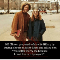 "Bill Clinton, Memes, and House: Bill Clinton proposed to his wife Hillary by  buying a house that she liked, and telling her,  ""You better marry me because  I can't live in it by myself""."